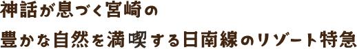 神話が息づく宮崎の豊かな自然を満喫する日南線のリゾート特急