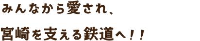 みんなから愛され、宮崎を支える鉄道へ!!